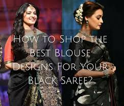 best blouse how to shop the best blouse designs for your black saree keep