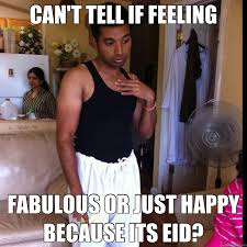 Eid Memes - can t tell if feeling fabulous or just happy because its eid