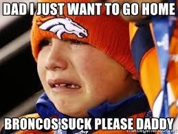 Broncos Suck Meme - dad i just want to go home broncos suck please daddy sad broncos
