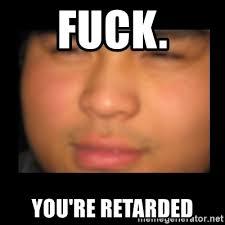 Youre Retarded Meme - fuck you re retarded baked asian guy edit meme generator