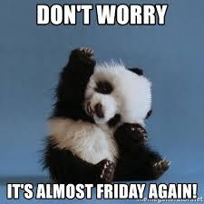 Almost Friday Meme - don t worry it s almost friday again waving panda meme generator