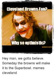 Cleveland Brown Memes - cleveland browns fan why sooptimisticp hey man we gotta believe