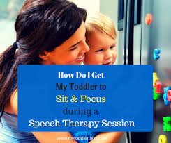 how do i get my toddler to sit and focus during a speech therapy