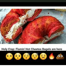 Cheetos Meme - holy crap flamin hot cheetos bagels are here meme on me me