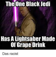 Das Racist Meme - the one black jedi has alightsaber made of grape drink das racist