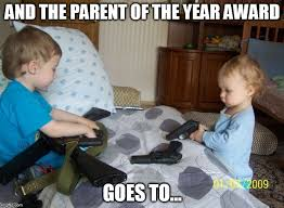 Bad Parent Meme - babies and guns a winning combination imgflip