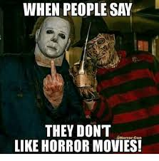 Horror Movie Memes - when people say they don t horror con like horror movies meme