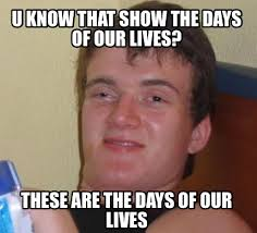 Days Of Our Lives Meme - meme creator u know that show the days of our lives these are the