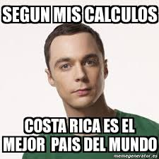 Costa Rica Meme - meme sheldon cooper segun mis calculos costa rica es el mejor
