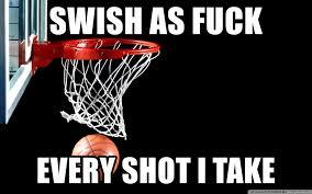 Fuck Life Meme - swish as fuck every shot i take basketball for life meme generator