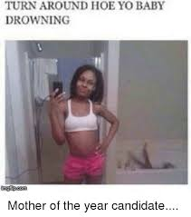 Memes Baby - turnaround hoe yo baby drowning inngflip com mother of the year