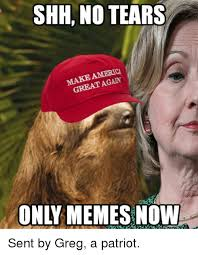 Tears Meme - shh no tears again great only memes now sent by greg a patriot