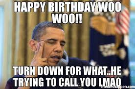 Woo Meme - happy birthday woo woo turn down for what he trying to call you