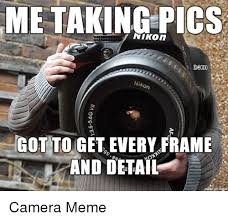 Camera Meme - me taking pics nikon d8000 nikon got to get every frame and detail