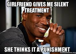 Silent Treatment Meme - girlfriend gives me silent treatment she thinks it a punishment