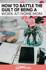 how to battle the guilt of being a work at home mom