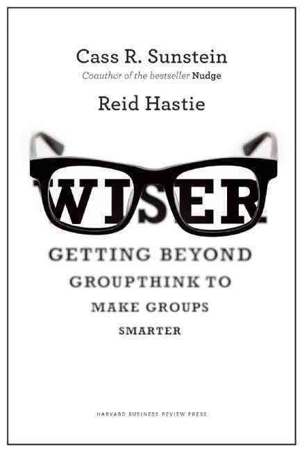 Wiser : getting beyond groupthink to make groups smarter /
