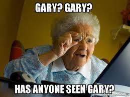 Gary Meme - gary gary has anyone seen gary internet grandma make a meme