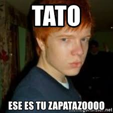 Tato Meme - tato ese es tu zapatazoooo flame haired poser meme generator