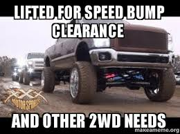 Speed Bump Meme - lifted for speed bump clearance and other 2wd needs make a meme