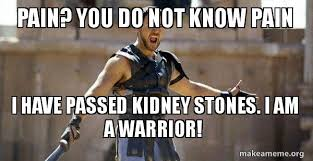 Kidney Stones Meme - pain you do not know pain i have passed kidney stones i am a