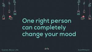 one right person can completely change your mood quotes about