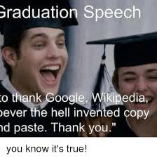 Meme Copy And Paste - graduation speech o thank google wikipedia ever the hell invented