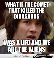 What If Dinosaur Meme - conspiracy keanu what if the comet that killed the dinosaurs