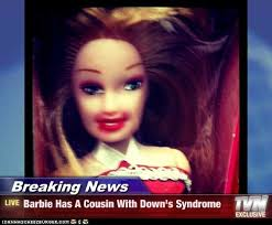 Funny Barbie Memes - breaking news barbie has a cousin with down s syndrome