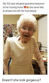 Home Memes - my 102 year old great grandma had prom at her nursing home she never