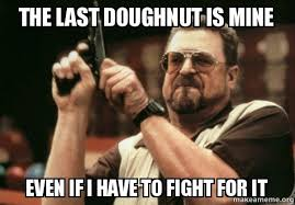 Doughnut Meme - the last doughnut is mine even if i have to fight for it am i the