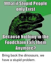 What If Dinosaur Meme - what if stupid people only exist because nothing in the foodchain