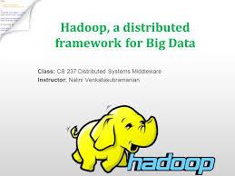 big data class hadoop a distributed framework for big data class cs 237