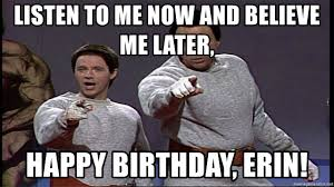Erin Meme - listen to me now and believe me later happy birthday erin hanz