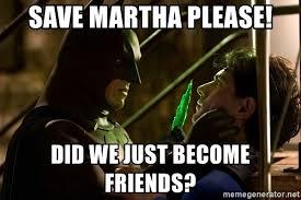 Martha Meme - save martha please did we just become friends batman vs superman
