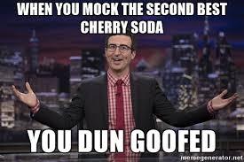 You Dun Goofed Meme - when you mock the second best cherry soda you dun goofed john