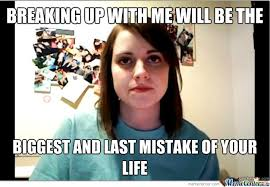 Angry Girlfriend Meme - angry overly attached girlfriend by jakethagreat1 meme center