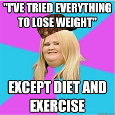Losing Weight Meme - i ve tried everything to lose weight except diet and exercise