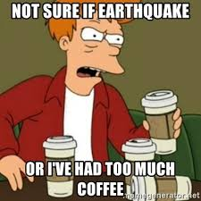 Too Much Coffee Meme - not sure if earthquake or i ve had too much coffee fry coffee