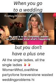 Single Ladies Memes - when you go to a wedding awomenwhd dvewine my goal is to be