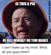 Bill Murray Memes - is this a pic of bill murray or tom hanks i can t make up my mind
