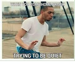 Be Quiet Meme - when you come home drunk trying to be quiet drunk meme on me me