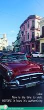 cuba now is the time to visit before it loses it u0027s authenticity