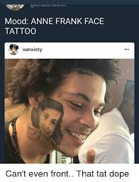 Anne Meme - mood anne frank face tattoo xanxiety can t even front that tat