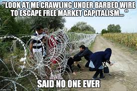 Said No One Ever Meme - look at me crawling under barbed wire to escape free market