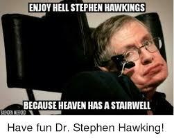 Stephen Hawking Meme - enjoy hell stephen hawkings because heaven has a stairwell