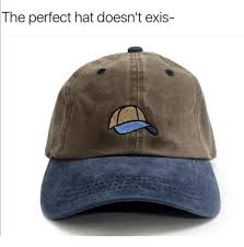 Meme Hats - the perfect hat doesn t exis hats meme on me me