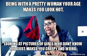 Hot To Make A Meme - being with a pretty woman your age makes you look hot looking at
