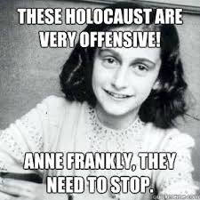 Holocaust Memes - these holocaust are very offensive anne frankly they need to stop
