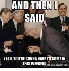 And Then I Said Meme - and then i said yeah you re gonna have to come in this weekend